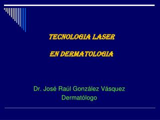 TECNOLOGIA LASER  EN DERMATOLOGIA
