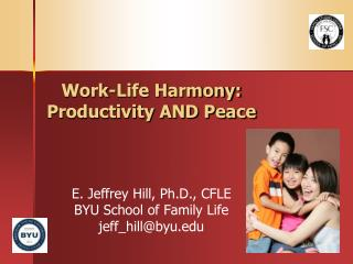 Work-Life Harmony: Productivity AND Peace E. Jeffrey Hill, Ph.D., CFLE BYU School of Family Life jeff_hill@byu