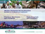 Minist re d Entreprises Nouveau-Brunswick  Secr tariat  de l immigration et du rapatriement     Pr sent  par : Mario Boi