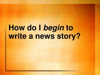 How do I begin to write a news story?