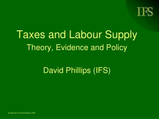 Taxes and Labour Supply Theory, Evidence and Policy David Phillips (IFS)