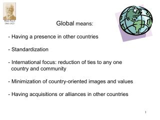 Global  means:  Having a presence in other countries  Standardization  International focus: reduction of ties to any one