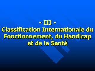 - III - Classification Internationale du Fonctionnement, du Handicap et de la Santé