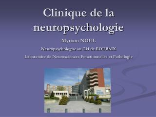 Clinique de la neuropsychologie Myriam NOEL Neuropsychologue au CH de ROUBAIX Laboratoire de Neurosciences Fonctionnelle