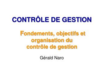 CONTRÔLE DE GESTION  F ondements, objectifs et organisation du contrôle de gestion Gérald Naro