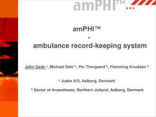 amPHI™ - ambulance record-keeping system John Gade a , Michael Dahl b , Per Thorgaard b , Flemming Knudsen b a Ju