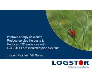 Improve energy efficiency, Reduce service life costs &  Reduce CO2 emissions with  LOGSTOR pre-insulated pipe system