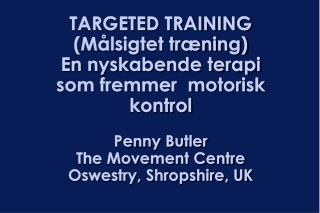 TARGETED TRAINING M lsigtet tr ning En nyskabende terapi som fremmer  motorisk kontrol  Penny Butler The Movement Centre