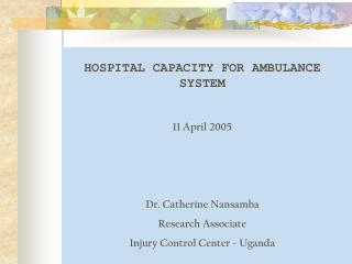 HOSPITAL CAPACITY FOR AMBULANCE SYSTEM 11 April 2005 Dr. Catherine Nansamba Research Associate Injury Control Center - U