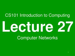 CS101 Introduction to Computing Lecture 27 Computer Networks