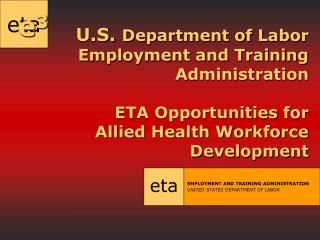 U.S.  Department of Labor Employment and Training Administration ETA Opportunities for  Allied Health Workforce Developm