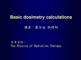 Basic dosimetry calculations 講者:蕭安成 物理師