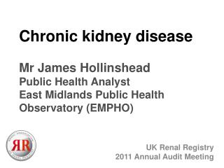 Chronic kidney disease  Mr James Hollinshead Public Health Analyst  East Midlands Public Health Observatory EMPHO