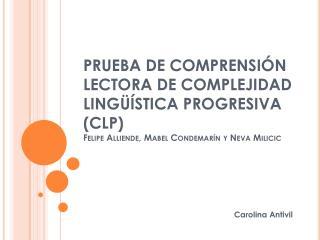 PRUEBA  DE COMPRENSIÓN LECTORA DE COMPLEJIDAD LINGÜÍSTICA PROGRESIVA (CLP ) Felipe  Alliende , Mabel  Condemarín  y  Nev