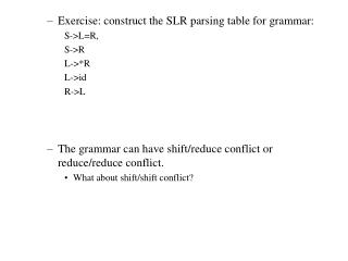 Exercise: construct the SLR parsing table for grammar: S->L=R, S->R L->*R L->id R->L The grammar can have