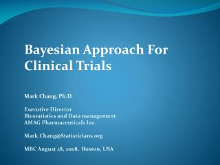 Bayesian Approach For Clinical Trials Mark Chang, Ph.D. Executive Director  Biostatistics and Data management AMAG Pharm
