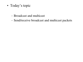 Today's topic Broadcast and multicast Send/receive broadcast and multicast packets