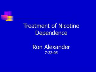 Treatment of Nicotine Dependence Ron Alexander 7-22-05