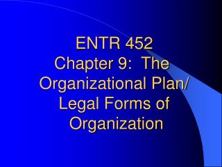 ENTR 452 Chapter 9:  The  Organizational Plan/ Legal Forms of  Organization