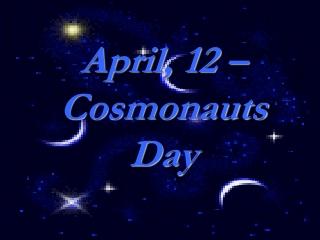 April, 12 –  Cosmonauts Day