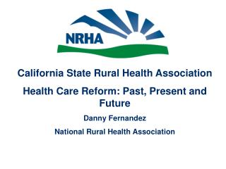 California State Rural Health Association Health Care Reform: Past, Present and Future Danny Fernandez National Rural He