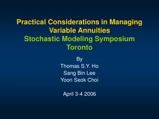Practical Considerations in Managing Variable Annuities Stochastic Modeling Symposium Toronto