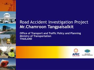 Road Accident Investigation Project  Mr.Chamroon Tangpaisalkit Office of Transport and Traffic Policy and Planning Minis
