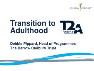 Transition to Adulthood Debbie Pippard, Head of Programmes The Barrow Cadbury Trust