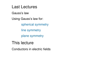 Last Lectures Gauss's law  Using Gauss's law for: spherical symmetry line symmetry plane symmetry