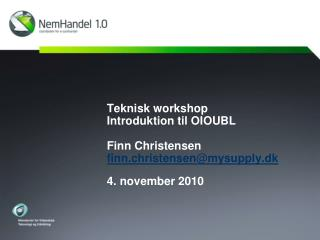 Teknisk workshop Introduktion til OIOUBL Finn Christensen finn.christensen@mysupply.dk 4. november 2010