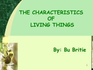 THE CHARACTERISTICS  OF  LIVING THINGS 				By: Bu Britie