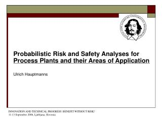 Probabilistic Risk and Safety Analyses for Process Plants and their Areas of Application Ulrich Hauptmanns
