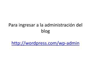 Para ingresar a la administración del blog http ://wordpress.com/wp-admin