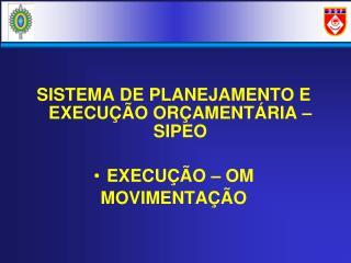 SISTEMA DE PLANEJAMENTO E EXECUÇÃO ORÇAMENTÁRIA – SIPEO EXECUÇÃO – OM MOVIMENTAÇÃO