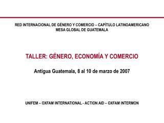 RED INTERNACIONAL DE GÉNERO Y COMERCIO – CAPÍTULO LATINOAMERICANO MESA GLOBAL DE GUATEMALA TALLER: GÉNERO, ECONOMÍA Y CO