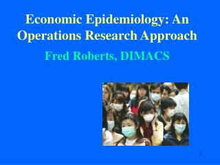 Economic Epidemiology: An Operations Research Approach  Fred Roberts, DIMACS