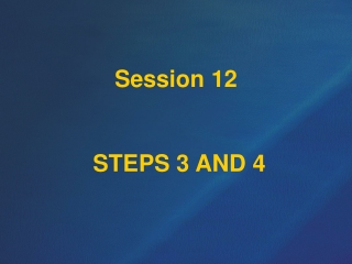 Session 12  STEPS 3 AND 4