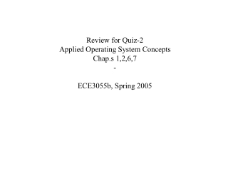Review for Quiz-2 Applied Operating System Concepts Chap.s 1,2,6,7 - ECE3055b, Spring 2005