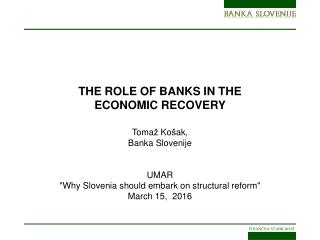 THE ROLE OF BANKS IN THE ECONOMIC RECOVERY  Toma ž  Ko š ak, Banka Slovenije UMAR