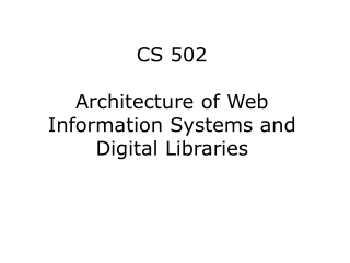 CS 502 Architecture of Web Information Systems and Digital Libraries