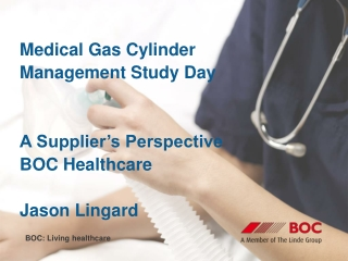 Medical Gas Cylinder Management Study Day A Supplier's Perspective BOC Healthcare Jason Lingard