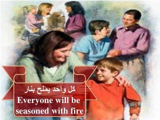 كل واحد يملح بنار Everyone will be  seasoned with fire