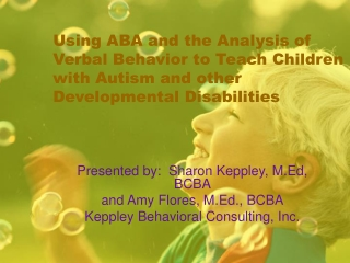 Presented by:  Sharon Keppley, M.Ed, BCBA and Amy Flores, M.Ed., BCBA
