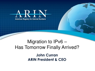 Migration to IPv6 –  Has Tomorrow Finally Arrived? John Curran ARIN President & CEO