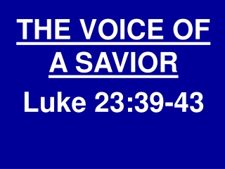 THE VOICE OF A SAVIOR Luke 23:39-43