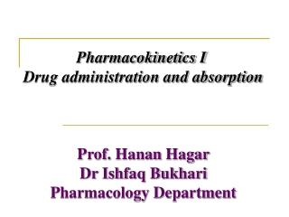 Pharmacokinetics I  Drug administration and absorption Prof.  Hanan  Hagar Dr Ishfaq Bukhari