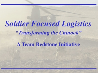 "Soldier Focused Logistics ""Transforming the Chinook"" A Team Redstone Initiative"