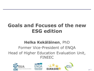 Goals and Focuses of the new ESG edition Helka Kekäläinen , PhD Former Vice-President of ENQA