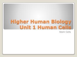 Higher Human Biology Unit 1  Human Cells