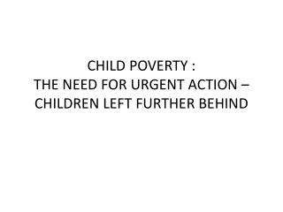 CHILD POVERTY :  THE NEED FOR URGENT ACTION – CHILDREN LEFT FURTHER BEHIND